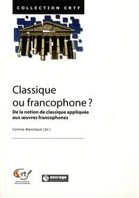 Corinne Blanchaud - Classique ou francophone ? - De la notion d'oeuvre classique appliquée aux oeuvres francophones.