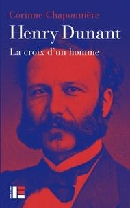 Henry Dunant- La croix d'un homme - Corinne Chaponnière |