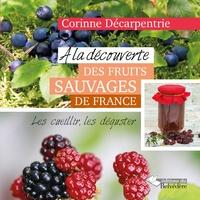 Corinne Décarpentrie - A la découverte des fruits sauvages de France - Les cueillir, les déguster.