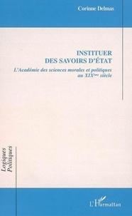 Corinne Delmas - Instituer des savoirs d'Etat - L'Académie des sciences morales et politiques au XIXe siècle.
