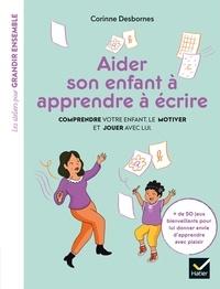 Corinne Desbornes - Aider son enfant à apprendre à écrire - Comprendre votre enfant, le motiver et jouer avec lui.