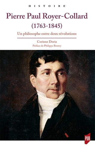 Corinne Doria - Pierre Paul Royer-Collard (1763-1845) - Un philosophe entre deux révolutions.