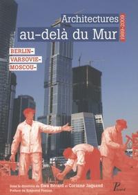 Corinne Jacquand et Ewa Bérard - Architecture au-delà du mur - Berlin, Varsovie, Moscou, 1989-2009.