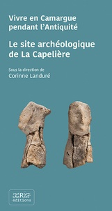 Corinne Landuré et Gilles Arnaud-Fassetta - Le site archéologique de La Capelière - Vivre en Camargue pendant l'Antiquité.