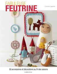 Corinne Lapierre - Fabuleuse feutrine - 30 accessoires et décorations au fil des saisons.