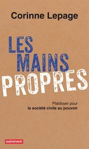 Corinne Lepage - Les mains propres - Plaidoyer pour la société civile au pouvoir.