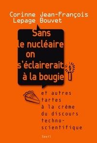 Corinne Lepage et Jean-François Bouvet - Sans le nucléaire on s'éclairerait à la bougie - Et autres tartes à la crème du discours techno-scientifique.