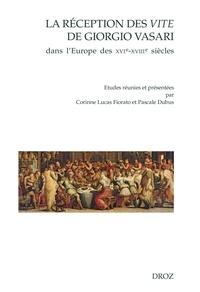 Corinne Lucas Fiorato et Pascale Dubus - La réception des Vite de Giorgio Vasari dans l'Europe des XVIe-XVIIIe siècles.