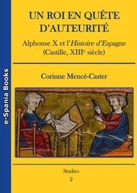Corinne Mencé-Caster - Un roi en quête d'auteurité - Alphonse X et l'Histoire d'Espagne (Castille, XIIIe siècle).