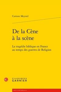 Corinne Meyniel - De la Cène à la scène - La tragédie biblique en France au temps des guerres de religion.