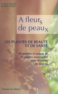 Corinne Pezard et Alain Tessier - À fleurs de peaux : les plantes de beauté et de santé - Propriétés et usages de 21 plantes essentielles pour les soins de la peau.