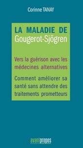 Corinne Tanay - La maladie de Gougerot-Sjögren - Vers la guérison avec les médecines alternatives, comment améliorer sa santé sans attendre des traitements prometteurs.