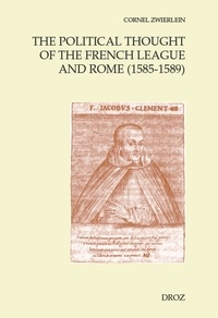 The Political Thought of the French League and Rome (1585-1589) - Cornel Zwierlein |
