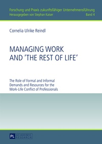 Cornelia Reindl - Managing Work and «The Rest of Life» - The Role of Formal and Informal Demands and Resources for the Work-Life Conflict of Professionals.