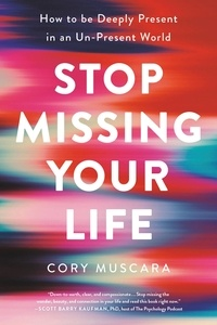 Cory Muscara - Stop Missing Your Life - How to be Deeply Present in an Un-Present World.