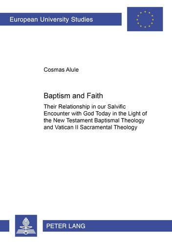 Cosmas Alule - Baptism and Faith - Their Relationship in our Salvific Encounter with God Today in the Light of the New Testament Baptismal Theology and Vatican II Sacramental Theology.