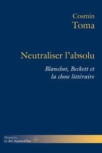 Cosmin Toma - Neutraliser l'absolu - Blanchot, Beckett et la chose littéraire.