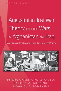 Craig j. n. De paulo et Patrick Messina - Augustinian Just War Theory and the Wars in Afghanistan and Iraq - Confessions, Contentions, and the Lust for Power.
