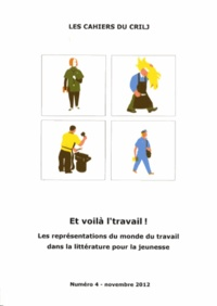 Denise Barriolade - Les Cahiers du CRILJ N° 4, Novembre 2012 : Et voilà l'travail ! - Les représentations du monde du travail dans la littérature pour la jeunesse.