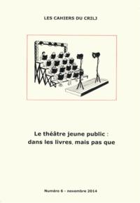 Denise Barriolade - Les Cahiers du CRILJ N° 6, Novembre 2014 : Le théâtre jeune public : dans les livres mais pas que.