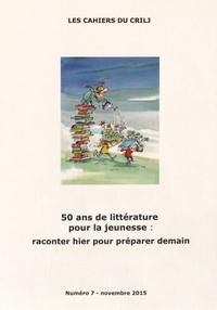 CRILJ - Les Cahiers du CRILJ N° 7, Novembre 2015 : 50 ans de littérature pour la jeunesse : raconter hier pour préparer demain.