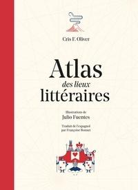 Cris F. Oliver et Julio Fuentes - Atlas des lieux littéraires.