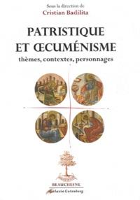 Patristique et oecuménisme- Thèmes, contextes, personnages - Cristian Badilita |