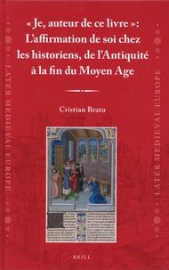 """Cristian Bratu - """"Je, auteur de ce livre"""" : L'affirmation de soi chez les historiens, de l'Antiquité à la fin du Moyen Age."""