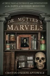 Cristin O'Keefe Aptowicz - Doctor Mütter's Marvels - A True Tale of Intrigue and Innovation at the Dawn of Modern Medicine.