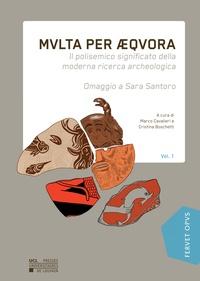 Cristina Boschetti et Marco Cavalieri - Multa per aequora - Il polisemico significato della moderna ricerca archeologica. Omaggio a Sara Santoro. Volume 1.