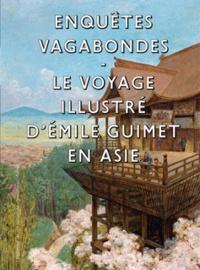 Cristina Cramerotti et Pierre Baptiste - Enquêtes vagabondes - Le voyage illustré d'Emile Guimet en Asie.
