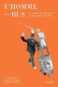 Cristina Ferreira et Ludovic Maugué - L'Homme-bus - Une histoire politique et culturelle des controverses psychiatriques (1960-1980).