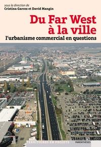 Cristina Garcez et David Mangin - Du Far West à la ville - L'urbanisme commercial en questions.