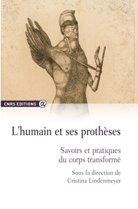 Cristina Lindenmeyer - L'humain et ses prothèses - Savoirs et pratiques du corps transformé.