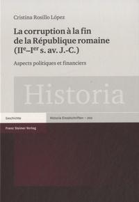 Cristina Rosillo Lopez - La corruption à la fin de la République romaine (IIe-Ier siècle avant J-C) - Aspects politiques et financiers.