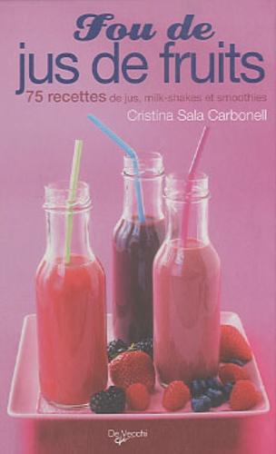 Cristina Sala Carbonell - Fou de jus de fruits - 75 recettes de jus, milk-shakes et smoothies.
