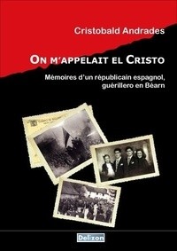 Cristobal Andrades - On m'appelait El Cristo : Mémoires d'un républicain espagnol, guérillero en Béarn.