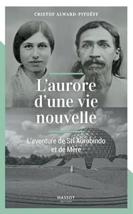 Cristof Alward-Pitoëff - L'aurore d'une vie nouvelle - L'aventure de Sri Aurobindo et de Mère.