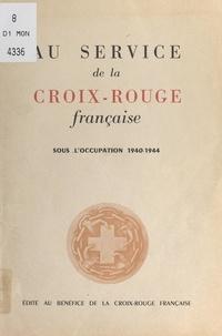 Croix-Rouge française - Au service de la Croix-Rouge française sous l'Occupation, 1940-1944.