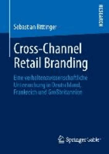 Cross-Channel Retail Branding - Eine verhaltenswissenschaftliche Untersuchung in Deutschland, Frankreich und Großbritannien.