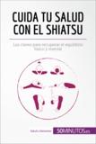 Cuida tu salud con el shiatsu - Las claves para recuperar el equilibrio físico y mental.