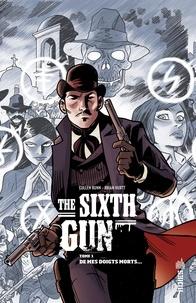 Cullen Bunn et Brian Hurtt - The Sixth Gun Tome 1 : De mes doigts morts....