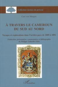Curt von Morgen - A travers le Cameroun du Sud au Nord - Voyages et explorations dans l'arrière-pays de 1889 à 1891.