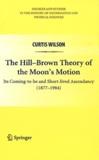 Curtis Wilson - The Hill-Brown Theory of the Moon's Motion - Its Coming-to-be and Short-lives Ascendancy (1877-1984).