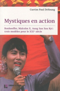 Curtiss Paul DeYoung - Mystiques en action - Bonhoeffer, Malcolm X, Aung San Suu Kyi : trois modèles pour le XXIe siècle.