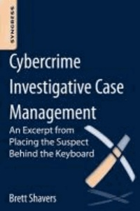 Cybercrime Investigative Case Management - An Excerpt from Placing the Suspect Behind the Keyboard.