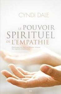 Cyndi Dale - Le pouvoir spirituel de l'empathie - Développez vos dons intuitifs pour instaurer des rapports compatissants.