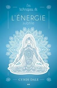 Cyndi Dale - Les techniques de l'énergie subtile - Des transformations qui procurent de la joie, de la santé et de l'amour..