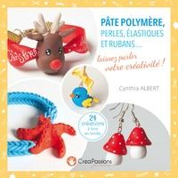 Cynthia Albert - Pâte polymère, perles, élastiques et rubans... - Laissez parler votre créativité !.