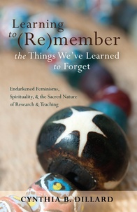 Cynthia b. Dillard - Learning to (Re)member the Things We've Learned to Forget - Endarkened Feminisms, Spirituality, and the Sacred Nature of Research and Teaching.